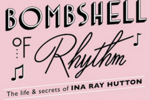 Bombshell of Rhythm: The Life & Secrets of Ina Ray Hutton