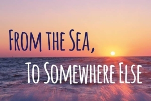 From the Sea, To Somewhere Else: A New Play