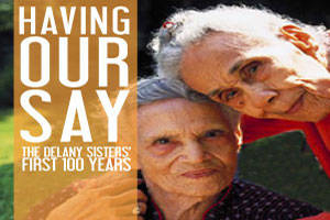 Having Our Say: The Delaney Sisters' First 100 Years