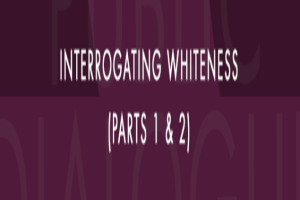 Interrogating Whiteness (Part 1)