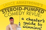 Lance Armstrong's  Steroid-Pumped Comedy Revue:  A Cheater's Guide to Winning