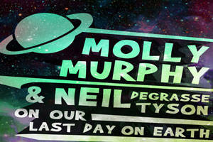 Molly Murphy & Neil deGrasse Tyson On Our Last Day On Earth