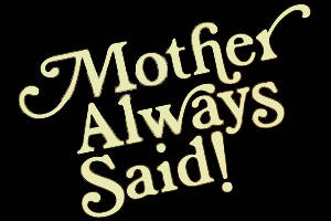 Mother Always Said!