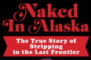 Naked In Alaska - The True Story of Stripping in The Last Frontier