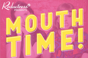 Reductress presents Mouth Time!