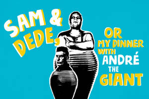 Sam & Dede, or My Dinner With Andre the Giant
