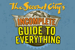 Second City's Incomplete Guide To Everything