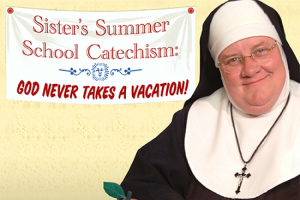 Sister's Summer School Catechism: God Never Takes a Vacation