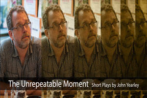 The Unrepeatable Moment: Short Plays by John Yearley