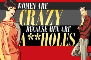 Women Are Crazy, Beacause Men Are A**holes