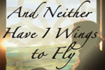 And Neither Have I Wings to Fly