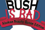 Bush is Bad:  Alaskan Beauty Queen Edition