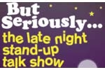 But Seriously...The Late Night Stand-up Talk Show