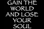 Gain the World and Lose Your Soul