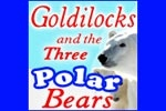 Goldilocks and the Three Polar Bears