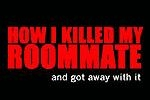 How I Killed My Roommate...and got away with it
