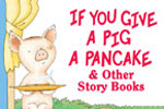 If You Give a Pig a Pancake & Other Story Books