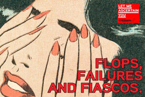 Let Me Ascertain You: Flops, Failures, and Fiascos