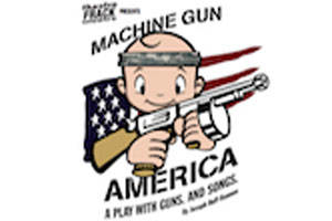 Machine Gun America. A Play With Guns. And Songs.