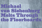 Michael Von Siebenburg Melts Through The Floorboards