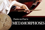 Pants on Fire's Metamorphoses