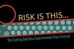 Risk is This... The Cutting Ball New Experimental Plays Festival