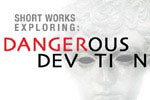Short Works Exploring Dangerous Devotion