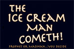 The Ice Cream Man Cometh... Prophet or Madman... you decide