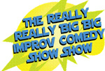 The Really Really Big Big Improv Comedy Show Sohw