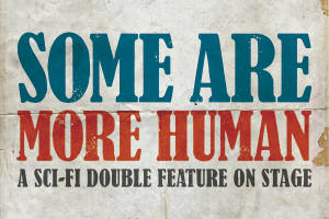 Some Are More Human- A Sci-Fi Double Feature on Stage