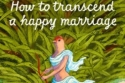 How to Transcend a Happy Marriage