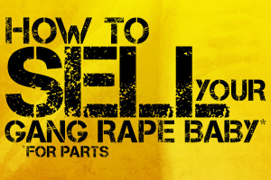 How to Sell Your Gang Rape Baby* *for Parts