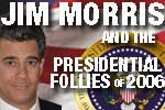 Jim Morris and the Presidential Follies of 2006