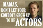 Mamas, Don't Let Your Cowboys Grow Up to Be Actors