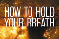 How to Hold Your Breath Tickets - London